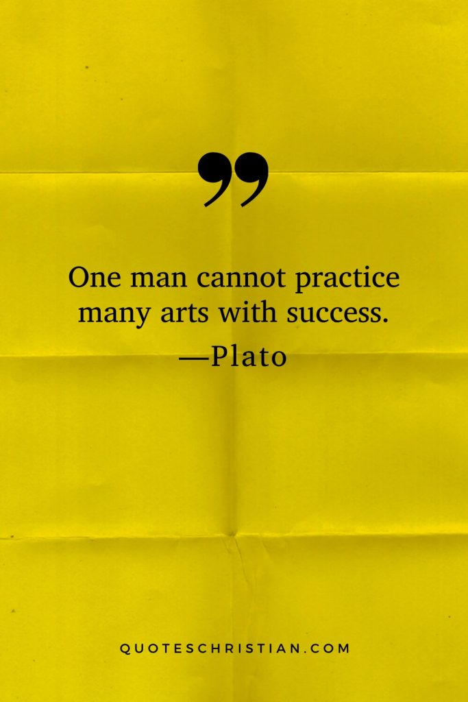 Quotes By Plato: One man cannot practice many arts with success.