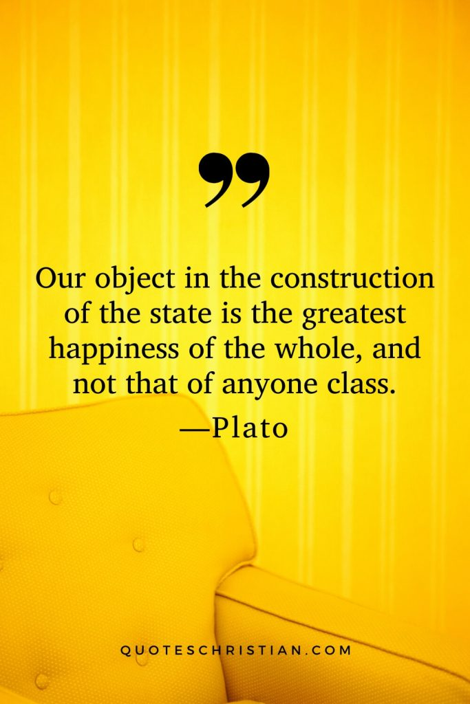 Quotes By Plato: Our object in the construction of the state is the greatest happiness of the whole, and not that of anyone class.