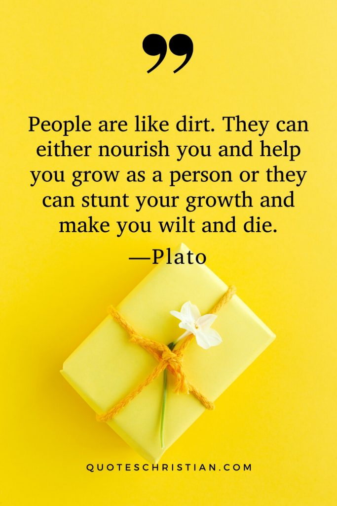 Quotes By Plato: People are like dirt. They can either nourish you and help you grow as a person or they can stunt your growth and make you wilt and die.