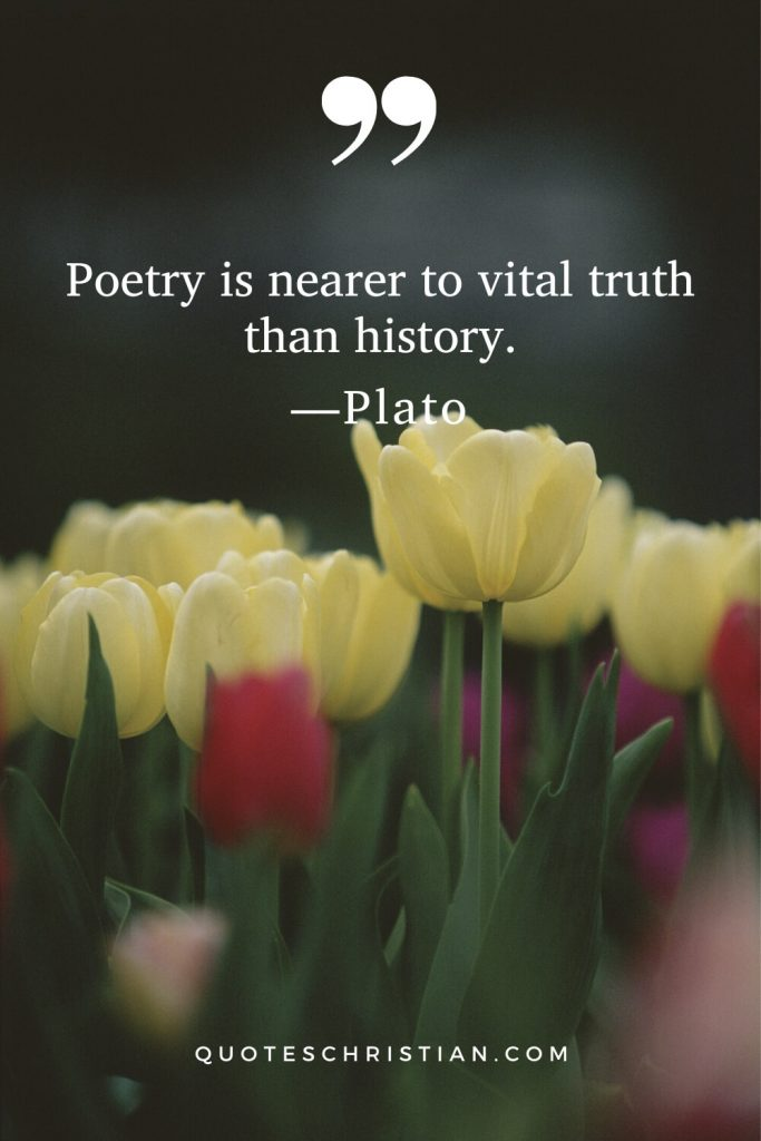 Quotes By Plato: Poetry is nearer to vital truth than history.