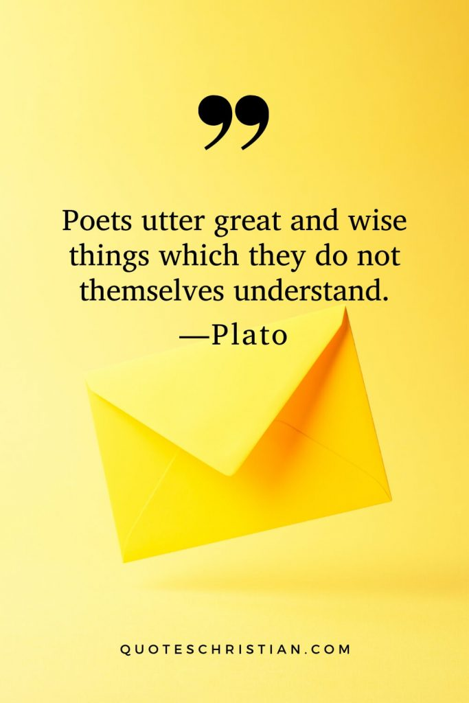 Quotes By Plato: Poets utter great and wise things which they do not themselves understand.