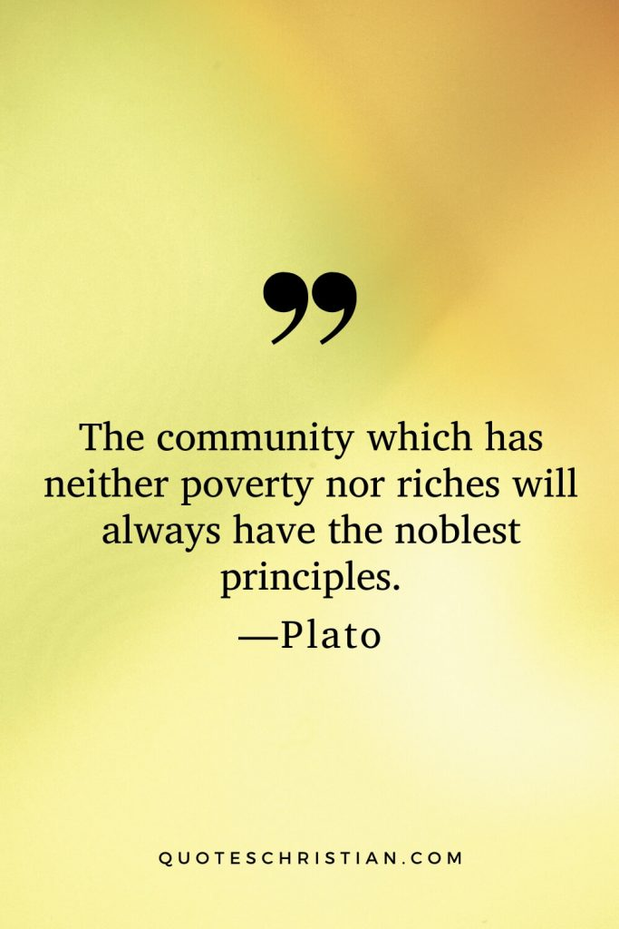 Quotes By Plato: The community which has neither poverty nor riches will always have the noblest principles.