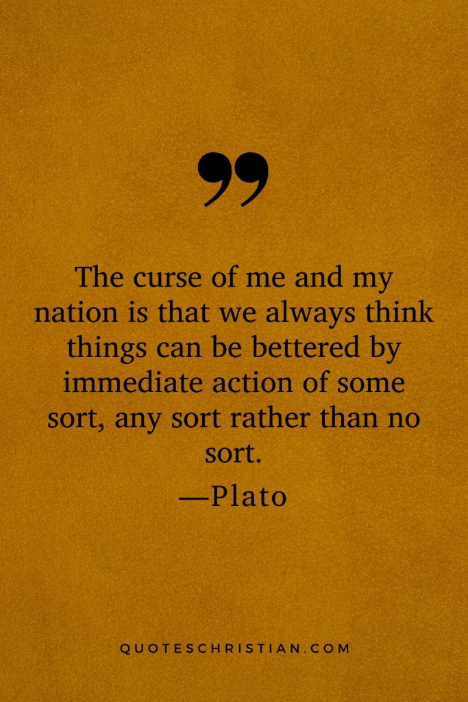 Quotes By Plato: The curse of me and my nation is that we always think things can be bettered by immediate action of some sort, any sort rather than no sort.