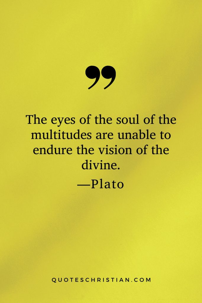 Quotes By Plato: The eyes of the soul of the multitudes are unable to endure the vision of the divine.