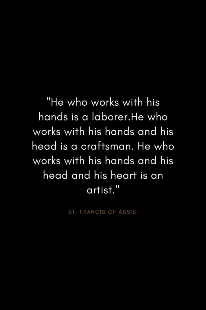 "Quotes by St. Francis of Assisi (3): ""He who works with his hands is a laborer.He who works with his hands and his head is a craftsman. He who works with his hands and his head and his heart is an artist."""