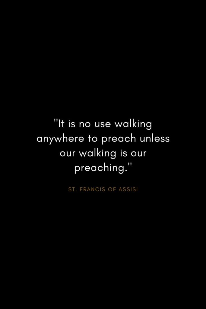 "Quotes by St. Francis of Assisi (4): ""It is no use walking anywhere to preach unless our walking is our preaching."""