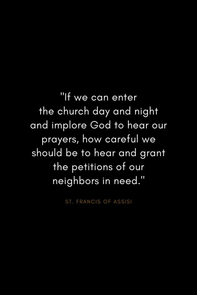 "Quotes by St. Francis of Assisi (5): ""If we can enter the church day and night and implore God to hear our prayers, how careful we should be to hear and grant the petitions of our neighbors in need."""