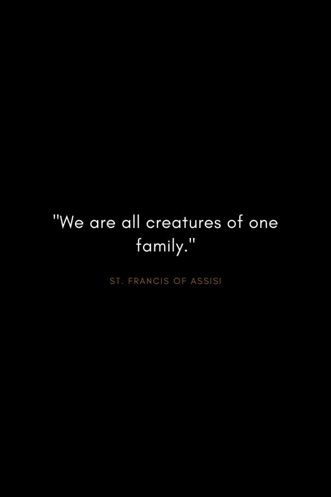 "Quotes by St. Francis of Assisi (7): ""We are all creatures of one family."""
