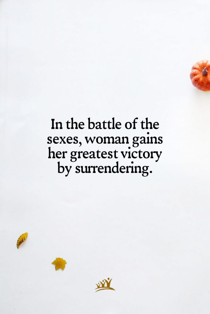 In the battle of the sexes, woman gains her greatest victory by surrendering.