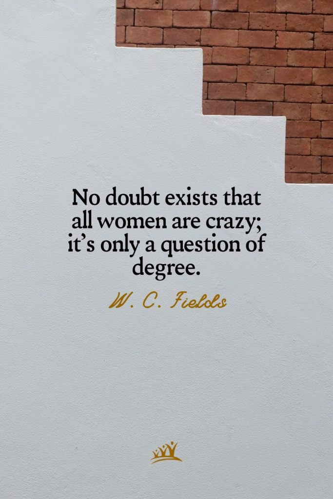 No doubt exists that all women are crazy; it's only a question of degree. – W. C. Fields