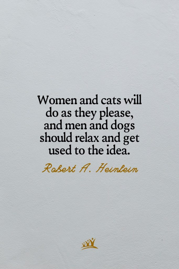 Women and cats will do as they please, and men and dogs should relax and get used to the idea. – Robert A. Heinlein