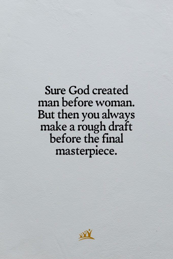Sure God created man before woman. But then you always make a rough draft before the final masterpiece.
