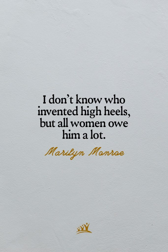 I don't know who invented high heels, but all women owe him a lot. –Marilyn Monroe