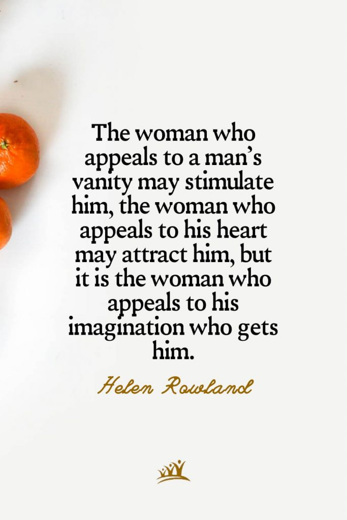 The woman who appeals to a man's vanity may stimulate him, the woman who appeals to his heart may attract him, but it is the woman who appeals to his imagination who gets him. – Helen Rowland