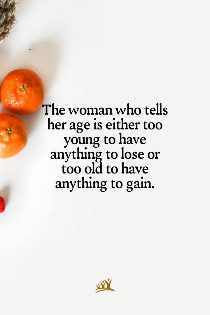 The woman who tells her age is either too young to have anything to lose or too old to have anything to gain.