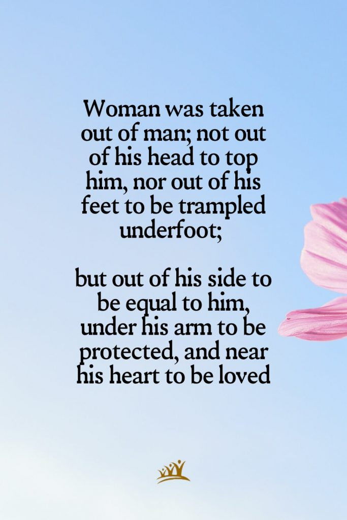 Woman was taken out of man; not out of his head to top him, nor out of his feet to be trampled underfoot; but out of his side to be equal to him, under his arm to be protected, and near his heart to be loved