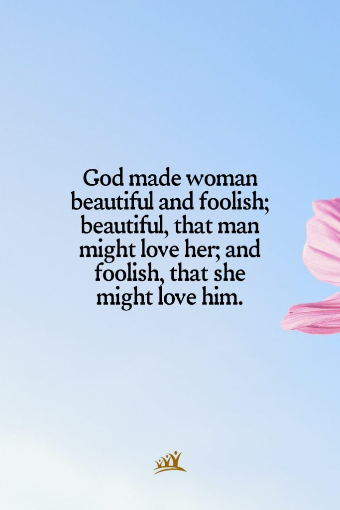 God made woman beautiful and foolish; beautiful, that man might love her; and foolish, that she might love him.