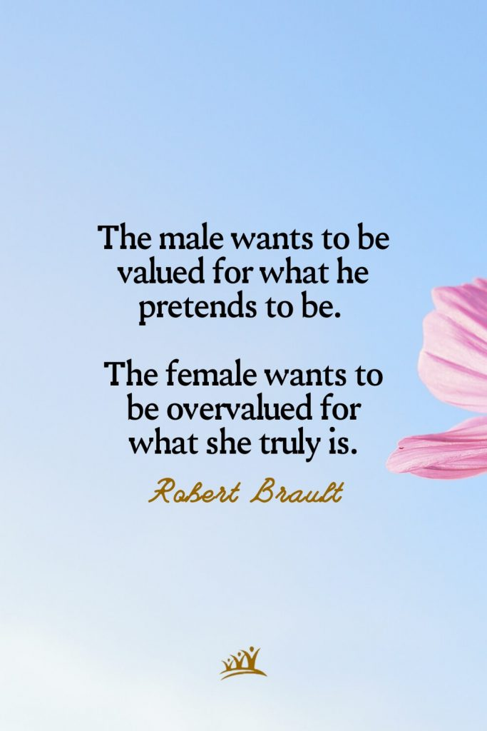 The male wants to be valued for what he pretends to be. The female wants to be overvalued for what she truly is. – Robert Brault