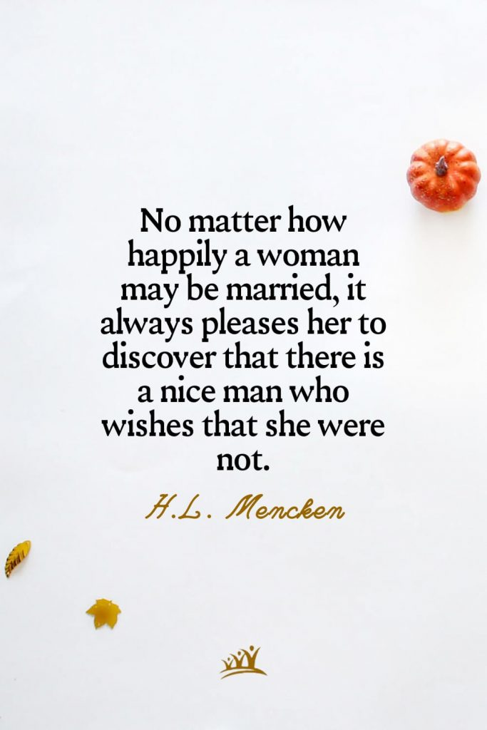No matter how happily a woman may be married, it always pleases her to discover that there is a nice man who wishes that she were not. – H.L. Mencken