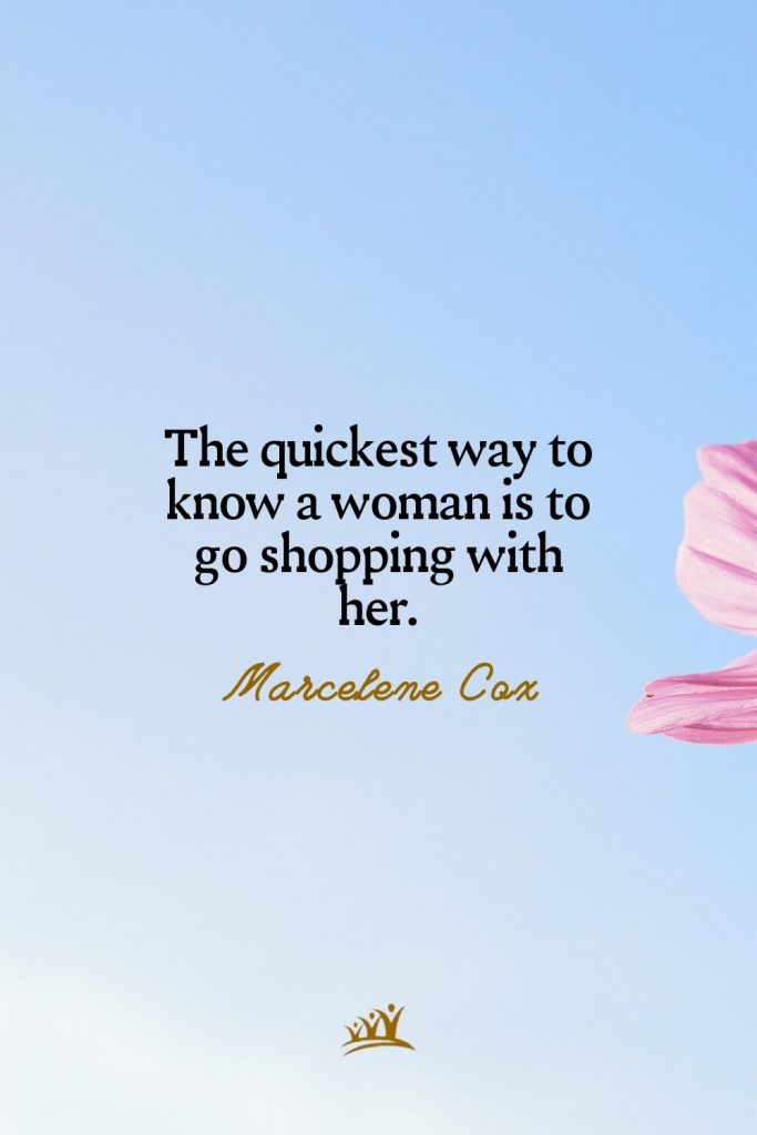 The quickest way to know a woman is to go shopping with her. – Marcelene Cox