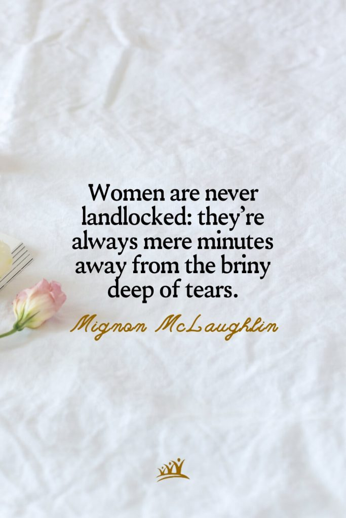 Women are never landlocked: they're always mere minutes away from the briny deep of tears. – Mignon McLaughlin