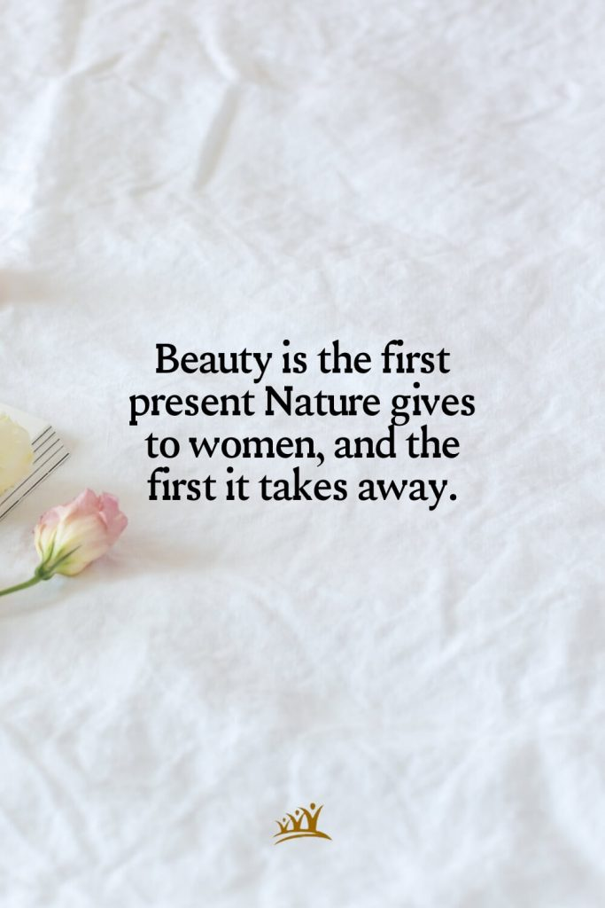 Beauty is the first present Nature gives to women, and the first it takes away.