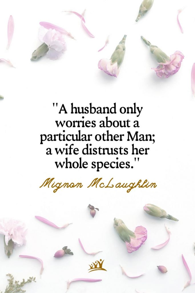 A husband only worries about a particular other Man; a wife distrusts her whole species. – Mignon McLaughlin