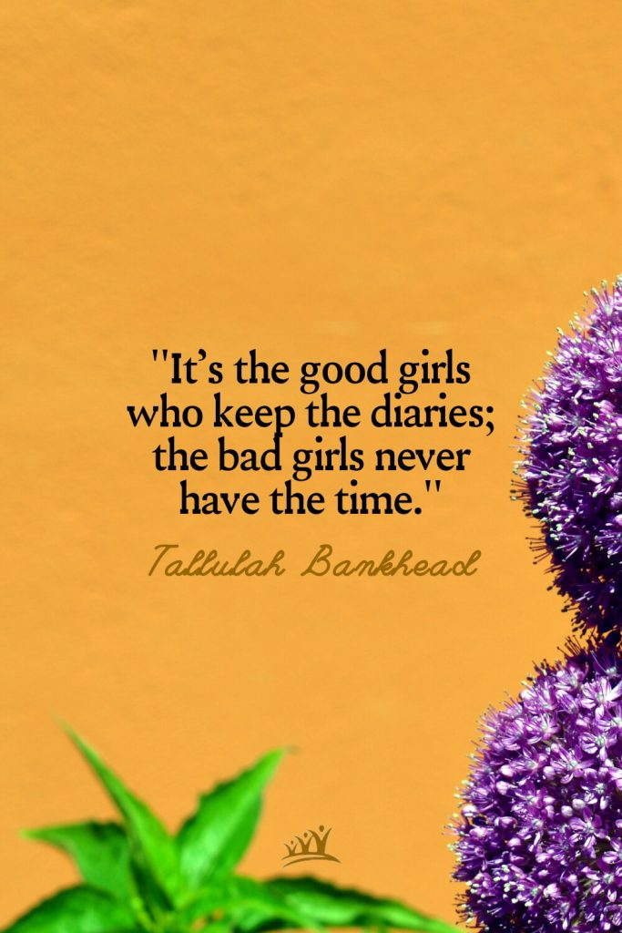 It's the good girls who keep the diaries; the bad girls never have the time. – Tallulah Bankhead