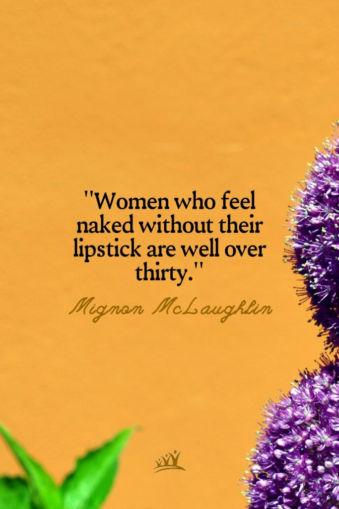 Women who feel naked without their lipstick are well over thirty. – Mignon McLaughlin