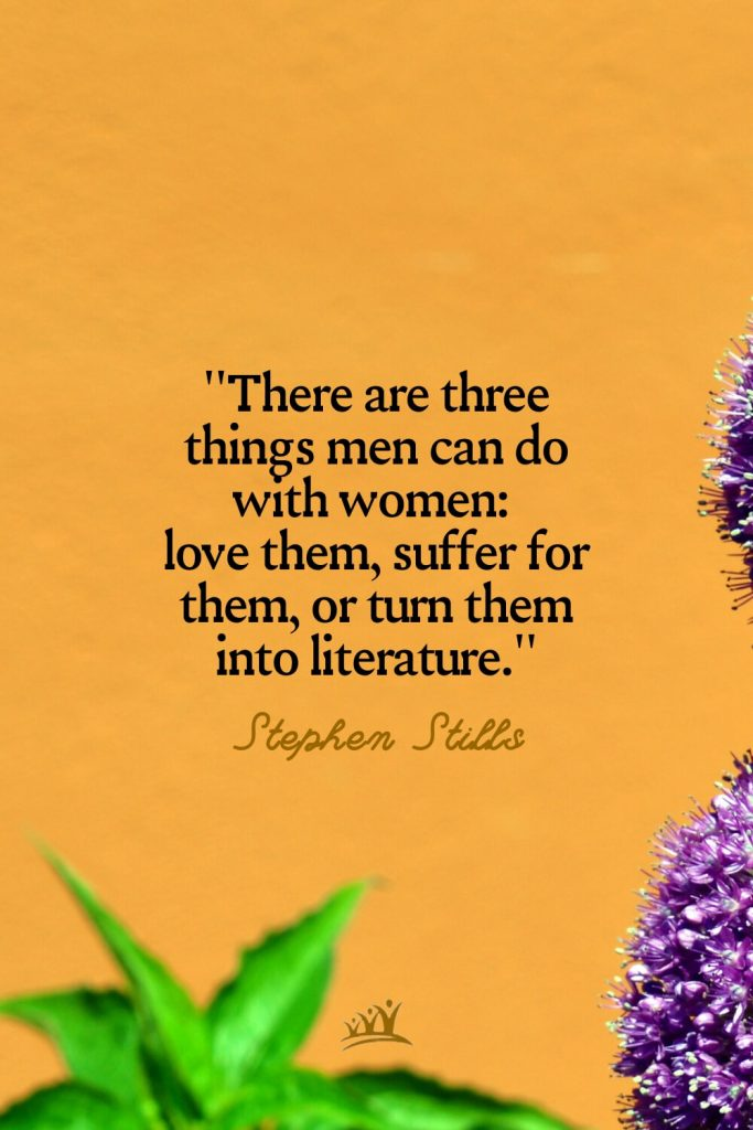 There are three things men can do with women: love them, suffer for them, or turn them into literature. – Stephen Stills