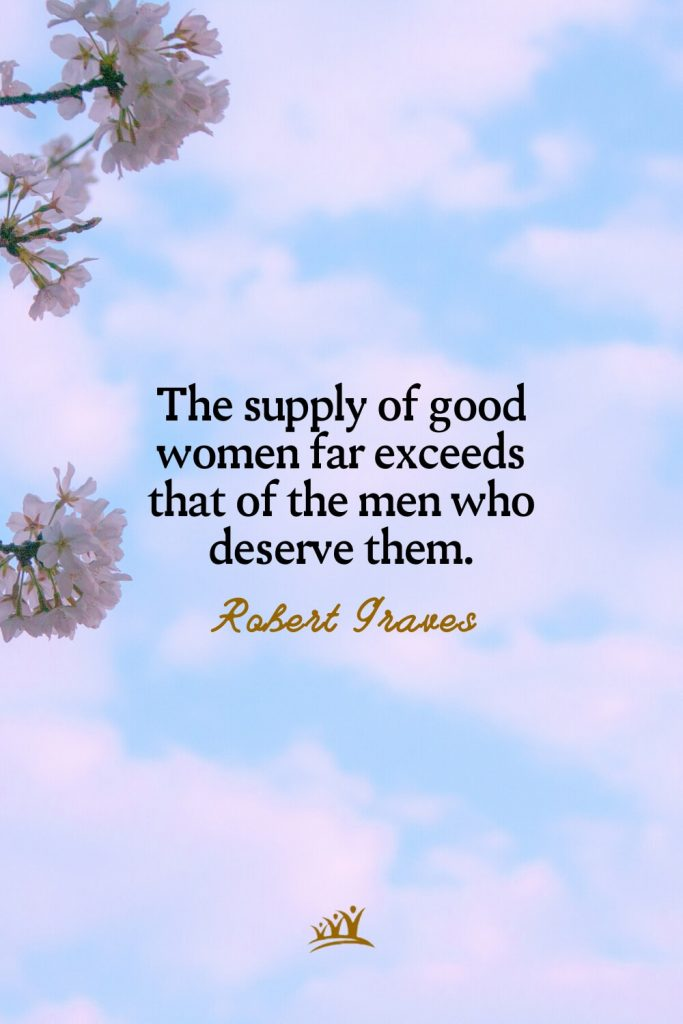 The supply of good women far exceeds that of the men who deserve them. – Robert Graves
