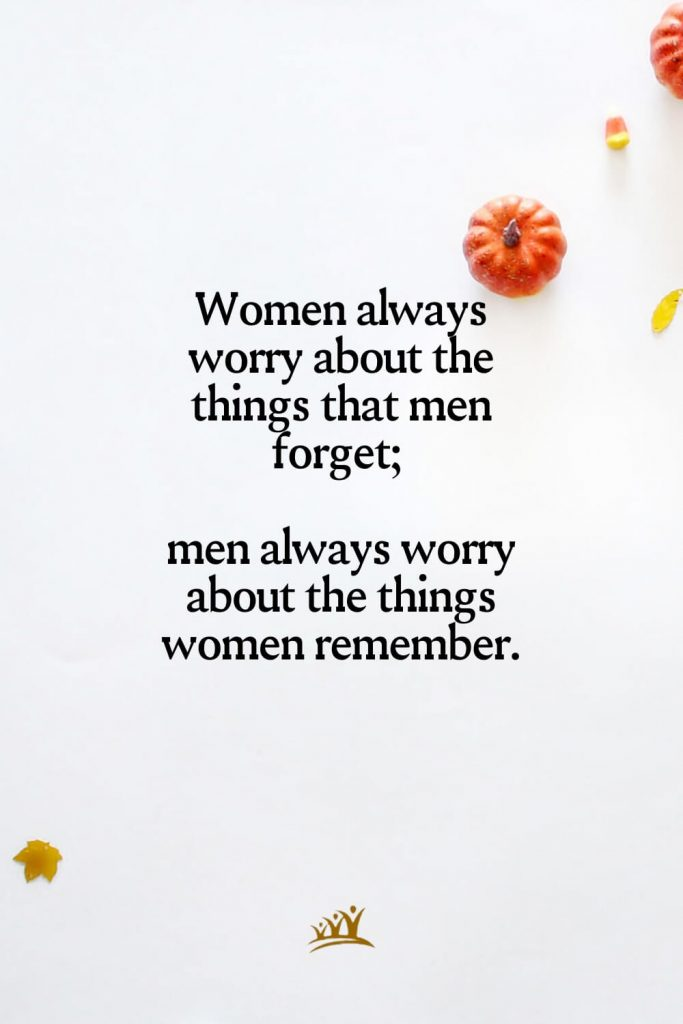 Women always worry about the things that men forget; men always worry about the things women remember.