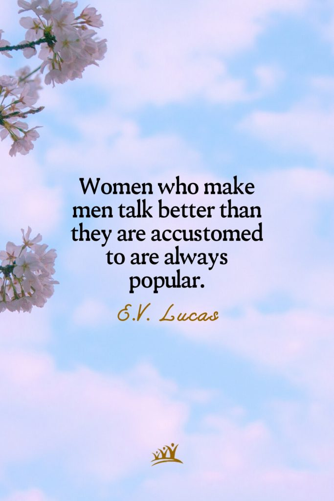 Women who make men talk better than they are accustomed to are always popular. – E.V. Lucas