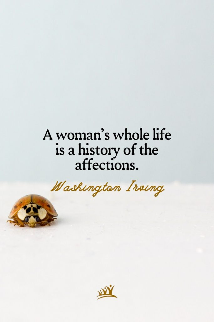 A woman's whole life is a history of the affections. – Washington Irving