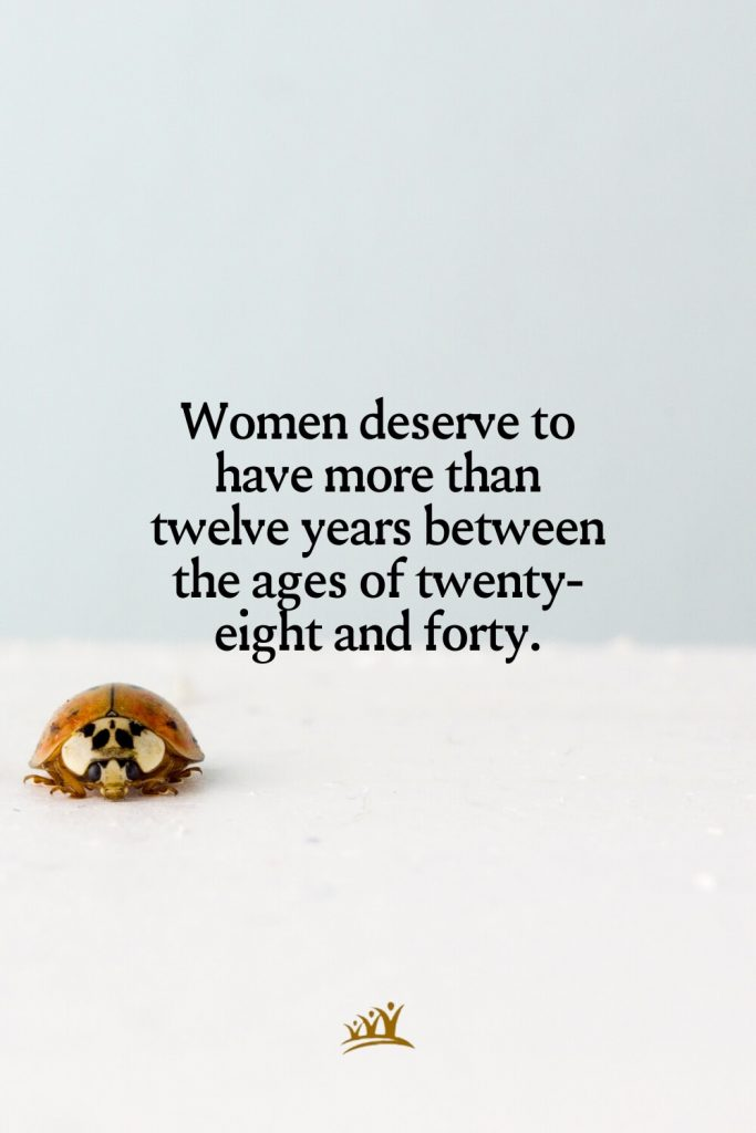 Women deserve to have more than twelve years between the ages of twenty-eight and forty.