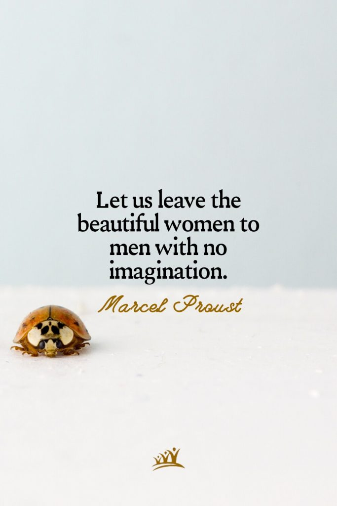 Let us leave the beautiful women to men with no imagination. – Marcel Proust