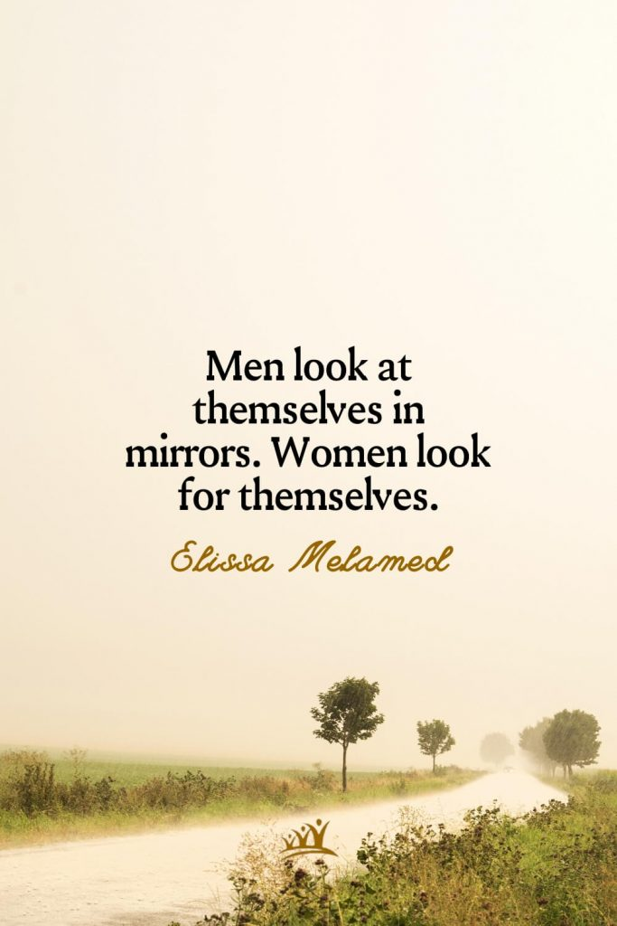 Men look at themselves in mirrors. Women look for themselves. – Elissa Melamed