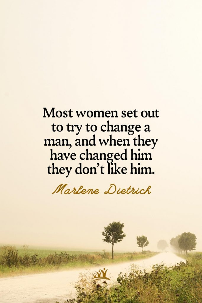 Most women set out to try to change a man, and when they have changed him they don't like him. – Marlene Dietrich
