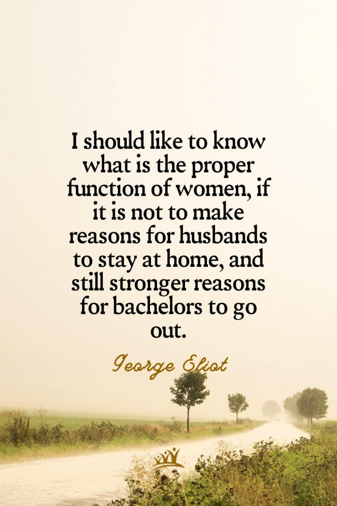 I should like to know what is the proper function of women, if it is not to make reasons for husbands to stay at home, and still stronger reasons for bachelors to go out. –George Eliot