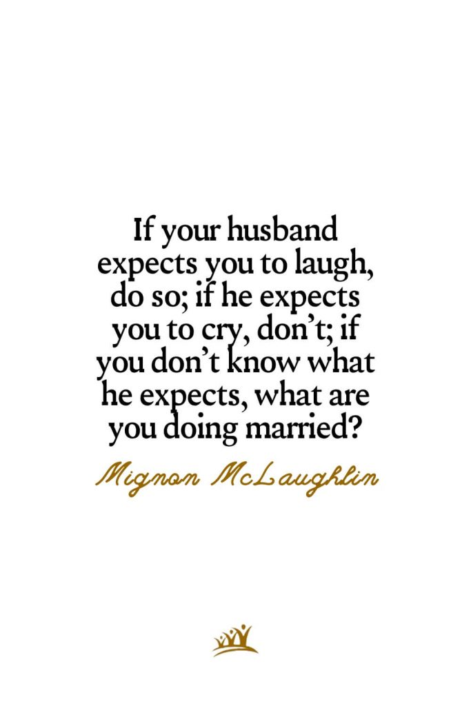 If your husband expects you to laugh, do so; if he expects you to cry, don't; if you don't know what he expects, what are you doing married? – Mignon McLaughlin