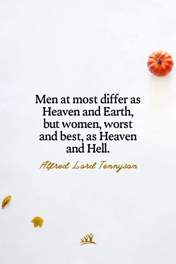 Men at most differ as Heaven and Earth, but women, worst and best, as Heaven and Hell. – Alfred Lord Tennyson
