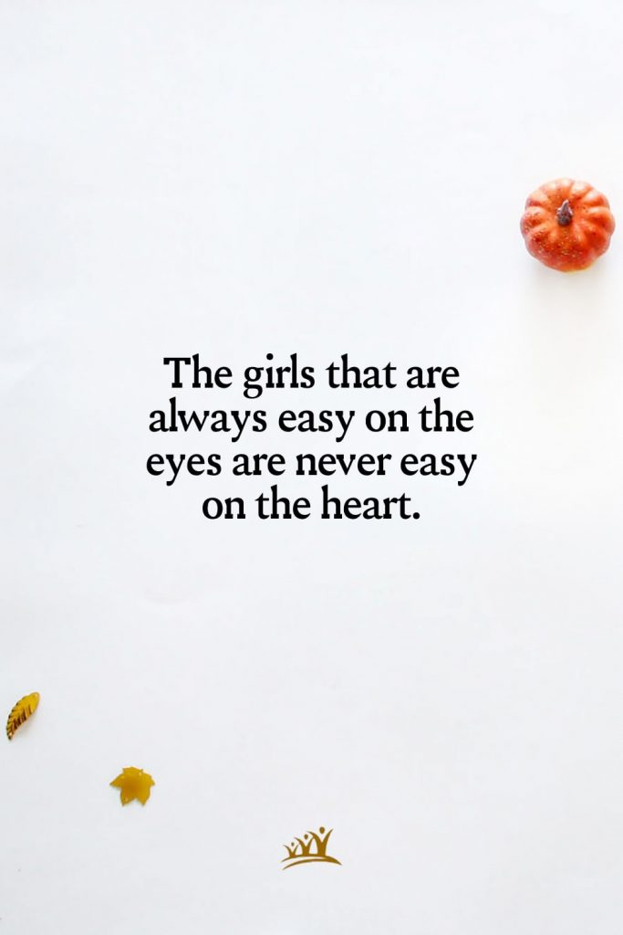 The girls that are always easy on the eyes are never easy on the heart.