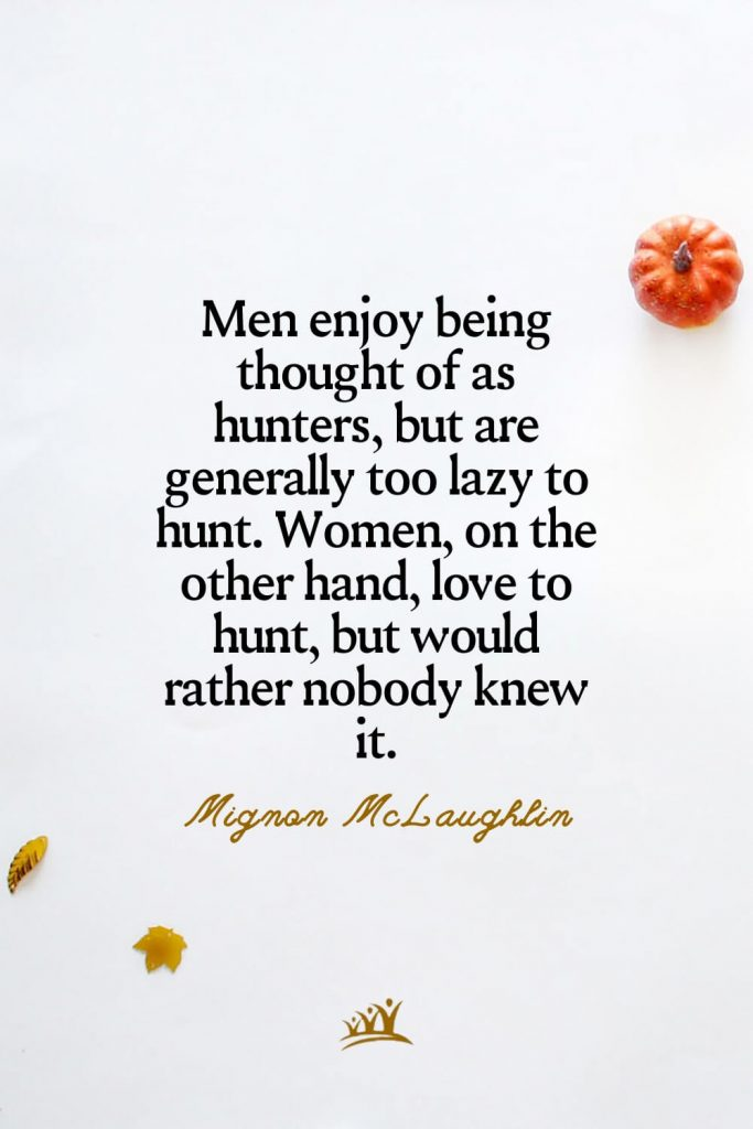Men enjoy being thought of as hunters, but are generally too lazy to hunt. Women, on the other hand, love to hunt, but would rather nobody knew it. – Mignon McLaughlin
