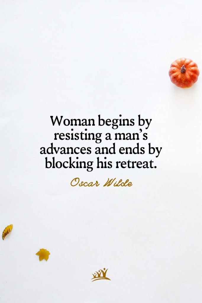 Woman begins by resisting a man's advances and ends by blocking his retreat. – Oscar Wilde