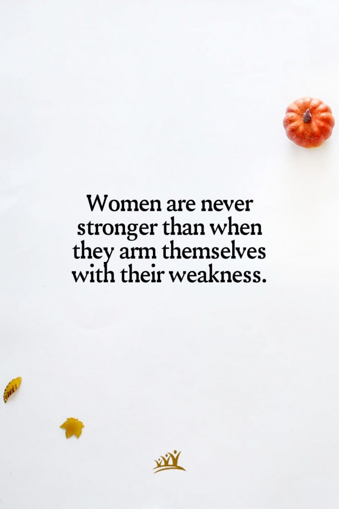 Women are never stronger than when they arm themselves with their weakness.