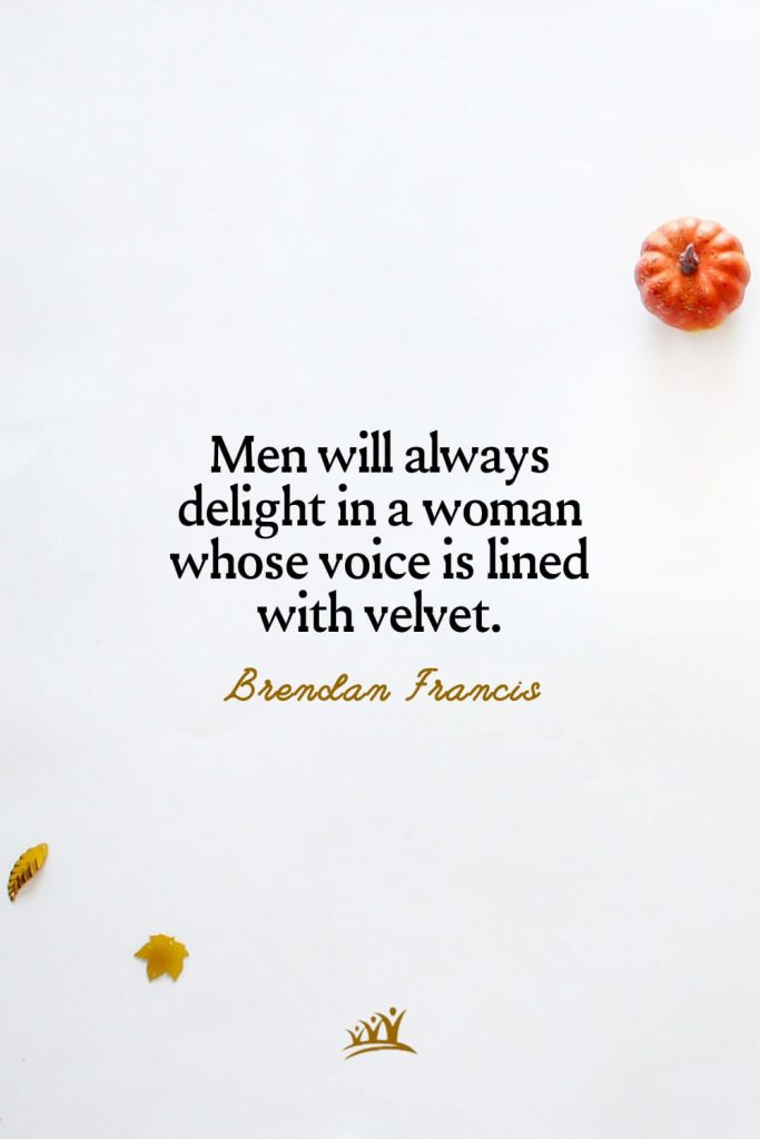 Men will always delight in a woman whose voice is lined with velvet. – Brendan Francis