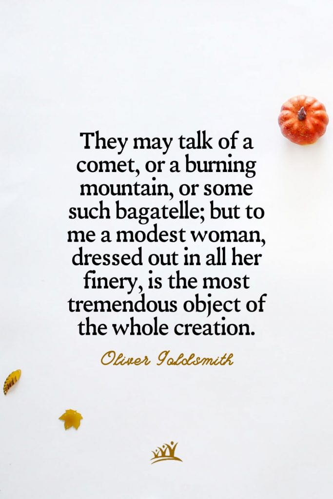 They may talk of a comet, or a burning mountain, or some such bagatelle; but to me a modest woman, dressed out in all her finery, is the most tremendous object of the whole creation. – Oliver Goldsmith