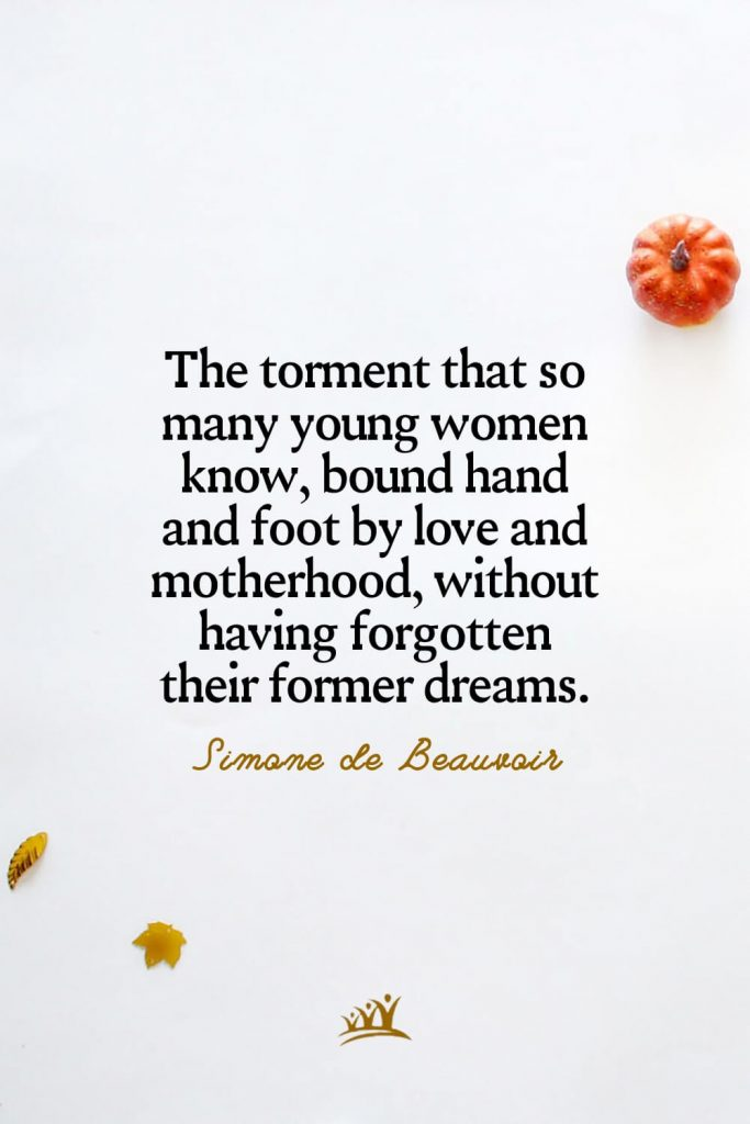 The torment that so many young women know, bound hand and foot by love and motherhood, without having forgotten their former dreams. – Simone de Beauvoir