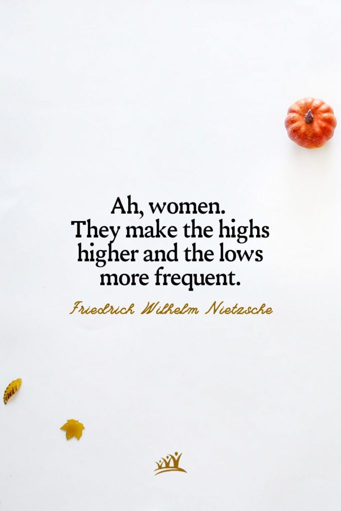 Ah, women. They make the highs higher and the lows more frequent. – Friedrich Wilhelm Nietzsche