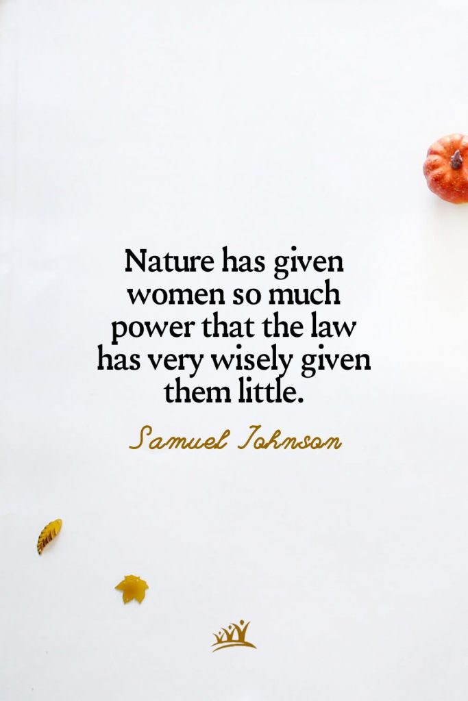 Nature has given women so much power that the law has very wisely given them little. –Samuel Johnson
